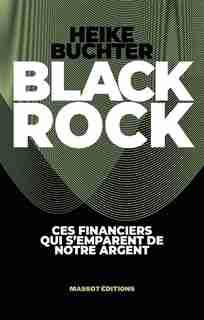 BLACKROCK : UNE PUISSANCE SECRÈTE S'EMPARE DE NOTRE ARGENT de HEIKE BUCHTER