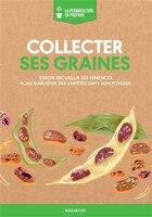 Collecter ses graines: Savoir recueillir ses semences pour maintenir des variétés dans son potager