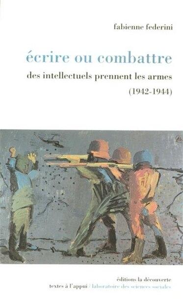 Ecrire Ou Combattre 1942-1944 by Fabienne Federini