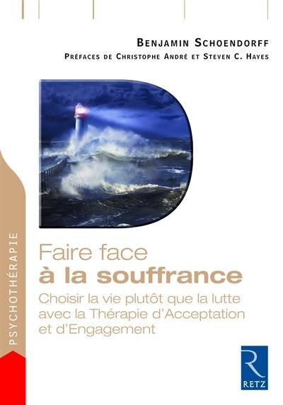 FAIRE FACE A LA SOUFFRANCE: choisir la vie plutôt que la lutte avec la thérapie d'acceptation et d'engagement by Benjamin Schoendorff