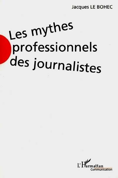 LES MYTHES PROFESSIONNELS DES JOURNALISTES by Jacques Jacques Le Bohec