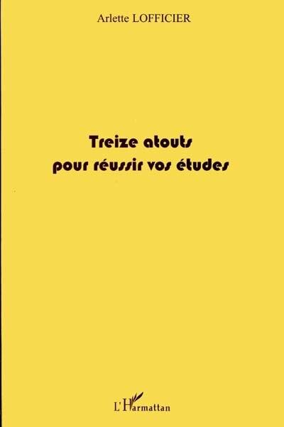 Treize atouts pour réussir vos études by Arlette Lofficier