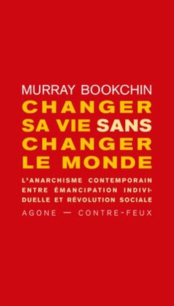 Changer sa vie sans changer le monde: Anarchisme contemporain, entre émancipation individuelle et révolution sociale (L') by Murray Bookchin