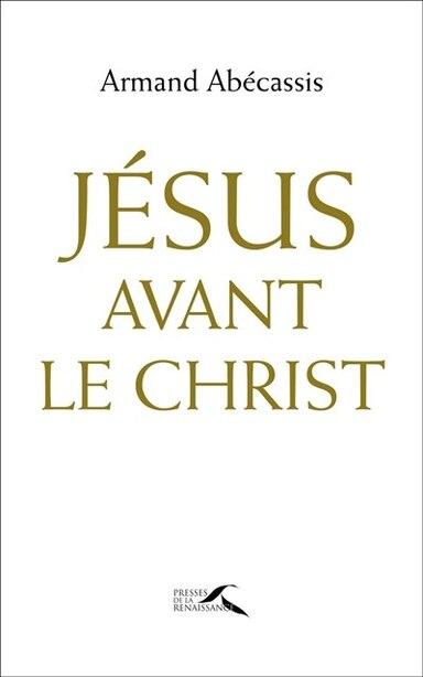 Jesus Avant Le Christ de Armand Abecassis
