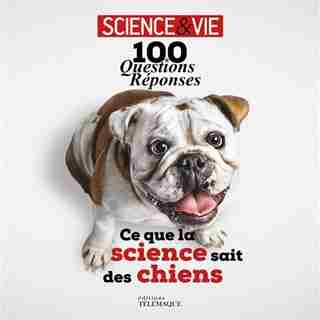 Ce que la science sait des chiens : 100 questions-réponses de Science & Vie