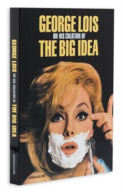 George Lois: The Big Idea: On Creating the Big Idea by George Lois