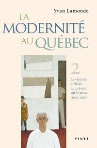 La modernité au Québec tome 2 1939-1965 La victoire différée du présent sur le passé