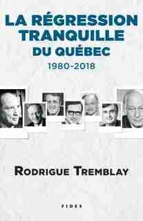 LA RÉGRESSION TRANQUILLE DU QUÉBEC : 1980-2018 de Rodrigue Tremblay