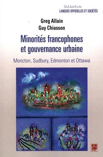 Minorités Francophones Et Gouvernance Urbaine.  Moncton, Sudbury by Guy Chiasson