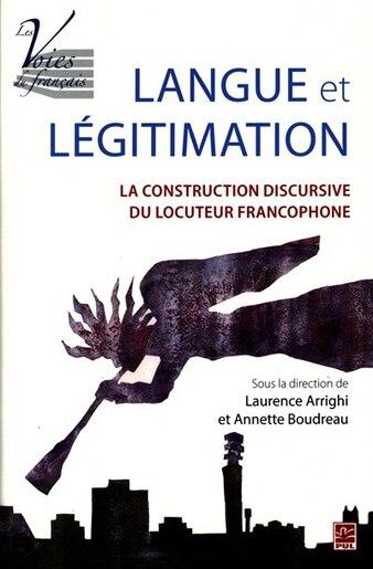 Langue Et Légitimation : La Construction Discursive Du Locuteur by Laurence Arrighi