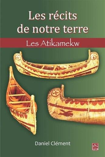 Les récits de notre terre : Les Atikamekw by Daniel Clément
