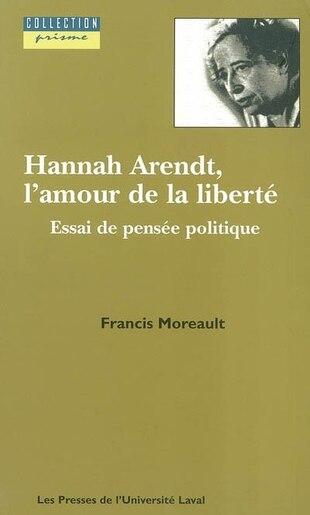 Hannah Arendt, l'amour de la liberté by Francis Moreault