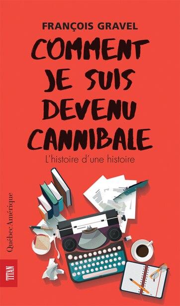 COMMENT JE SUIS DEVENU CANNIBALE by François Gravel