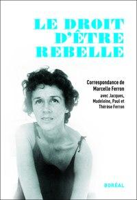 Le droit d'être rebelle: Correspondance de Marcelle Ferron avec Jacques, Madeleine, Paul et Thérèse…