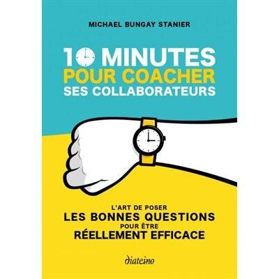 10 MINUTES POUR COACHER SES COLLABORATEURS by Michael Bungay Stanier
