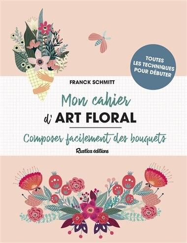 Mon cahier d'art floral : Composer facilement des bouquets by Franck Schmitt