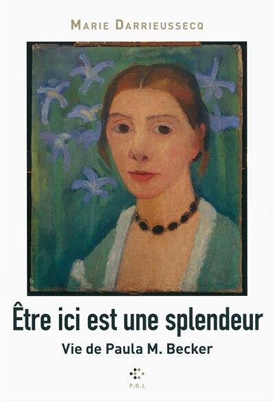 Être ici est une splendeur Vie de Paula M. Becker by Marie Darrieussecq