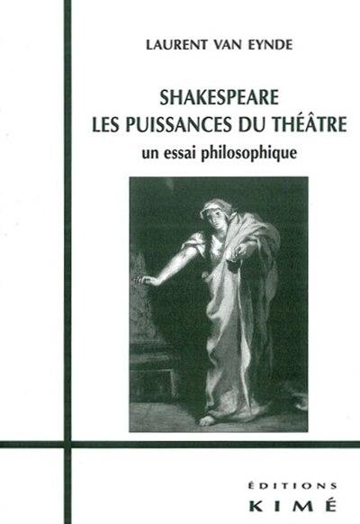Shakespeare les puissances du théâtre by Laurent Van Eynde