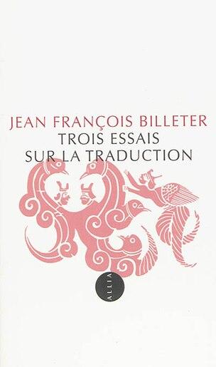 Trois essais sur la traduction by Jean François Billeter