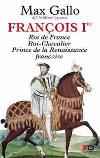 François 1er: Roi de France, roi chevalier, prince de la Renaissance française by MAX GALLO