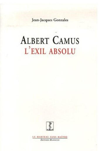 Albert Camus: l'exil absolu by Jean-Jacques Gonzales