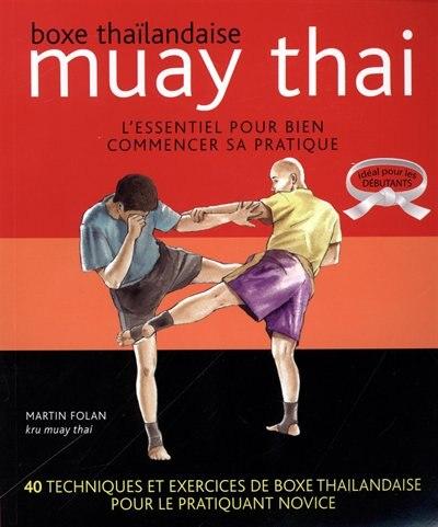 Muay Thai L'essentiel pour bien commencer sa pratique by Martin Folan