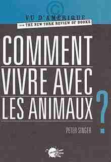 Comment vivre avec les animaux? by Peter Singer