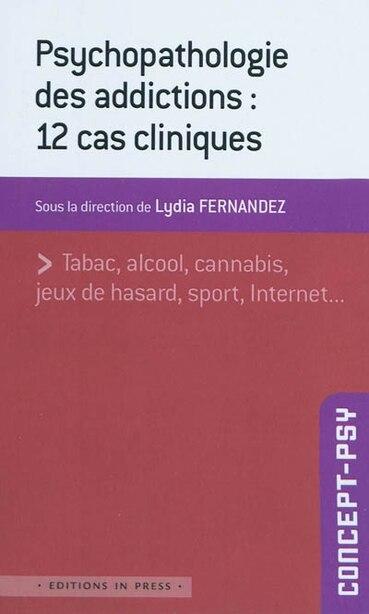 Psychopathologie des addictions: 12 cas cliniques by Lydia Fernandez
