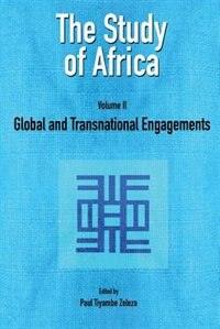 The Study of Africa Volume 2: Global and Transnational Engagements by Paul Tiyambe Zeleza