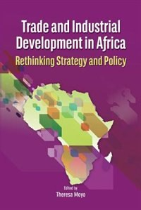 Trade and Industrial Development in Africa. Rethinking Strategy and Policy by Theresa Moyo