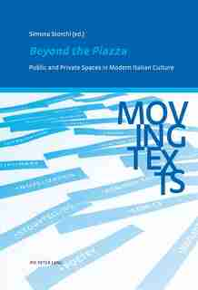 Beyond the Piazza: Public and Private Spaces in Modern Italian Culture by Simona Storchi
