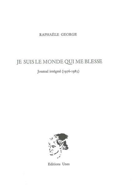 Je suis le monde qui me blesse: Journal intégral 1976-1985 by Raphaële George