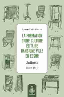 Formation d'une culture élitaire dans une ville en essor (La): Joliette, 1860-1910 by Lysandre St-Pierre