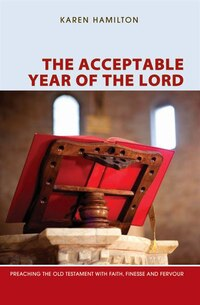The Acceptable Year of the Lord: Preaching the Old Testament with Faith, Finesse and Fervour