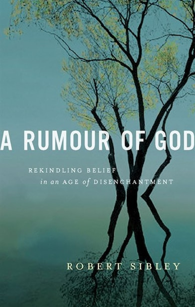 A Rumour Of God:rekindling Belief In An Age Of Disenchantment: Rekindling Belief in an Age of Disenchantment by Robert Sibley