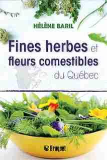 Fines herbes et fleurs comestibles du Québec by Hélène Baril