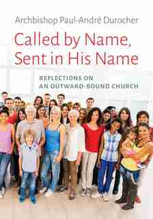 Called by Name, Sent in His Name: Reflections on an Outward-Bound Church by Paul-André Durocher