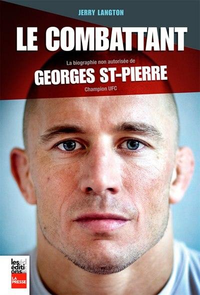 Le combattant: Biographie non-autorisée de Georges St-Pierre, champion UFC by Jerry Langton