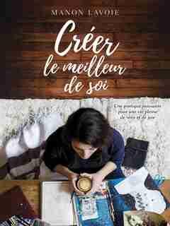 Créer le meilleur de soi : Une pratique puissante pour une vie p de Manon Lavoie