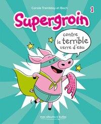 Supergroin tome 1 Supergroin contre le terrible verre d'eau