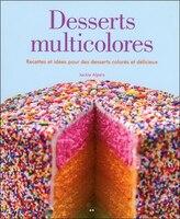 Desserts multicolores: Recettes et idées pour des desserts colorés et délicieux