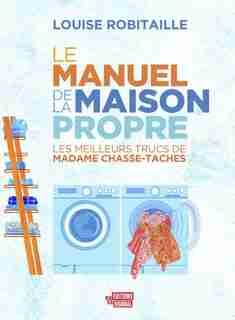 LE MANUEL DE LA MAISON PROPRE: LES MEILLEURS TRUCS DE MADAME CHASSE-TACHES de Louise Robitaille