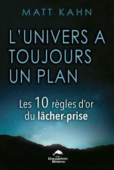 L'UNIVERS À TOUJOURS UN PLAN : LES 10 RÈGLES D'OR DU LÂCHER-PRISE by Matt Kahn