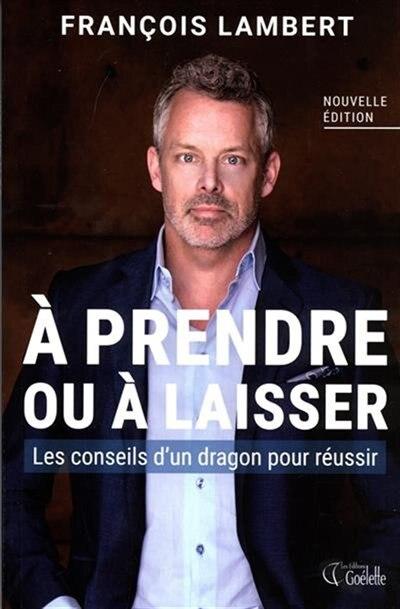A Prendre Ou À Laisser : Les Conseils D'un Dragon Pour Réussir N by François Lambert