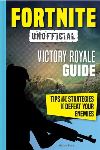 Fortnite: Victory Royale Guide: Tips And Strategies To Defeat Your Enemies (unofficial) by Michael Davis