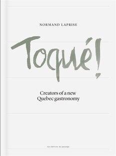 Toqué!Creators a new Quebec gastronomy: Creators of a new Québec gastronomy