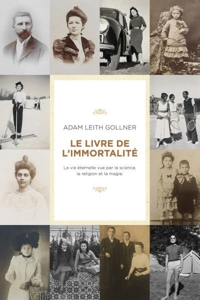 LE LIVRE DE L'IMMORTALITE : SCIENCE, CROYANCE ET MAGIE MENANT A LA VIE ETERNELLE by Adam Leith Gollner