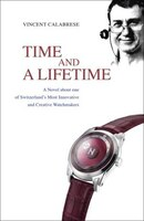 Time And A Lifetime: A Novel About One Of Switzerland's Most Innovative And Creative Watchmakers