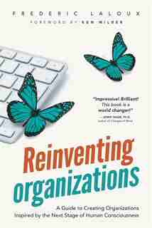 Reinventing Organizations: A Guide to Creating Organizations Inspired by the Next Stage of Human Consciousness by Frederic Laloux