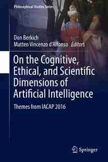 On The Cognitive, Ethical, And Scientific Dimensions Of Artificial Intelligence: Themes From Iacap 2016 by Don Berkich
